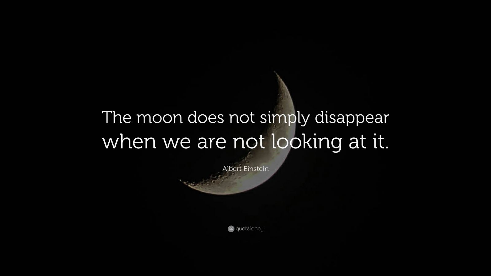 "Albert Einstein Quote: ""The moon does not simply disappear when we are not looking at it."""