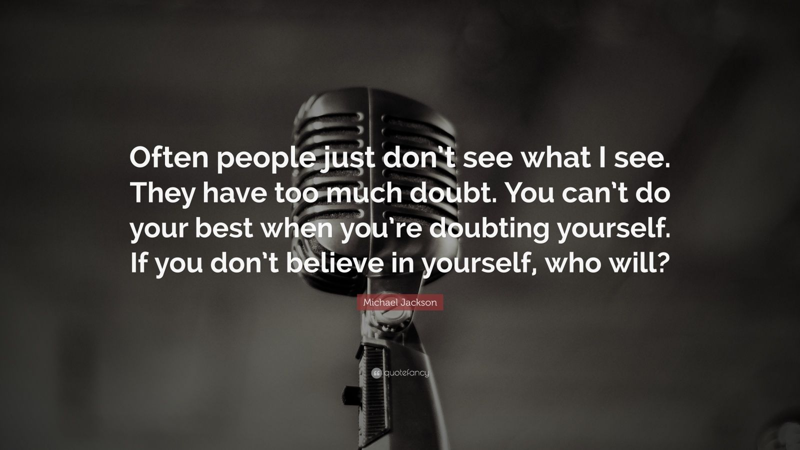"""Michael Jackson Quote: """"Often people just don't see what I see. They have too much doubt. You can't do your best when you're doubting yourself. If you don't believe in yourself, who will?"""""""