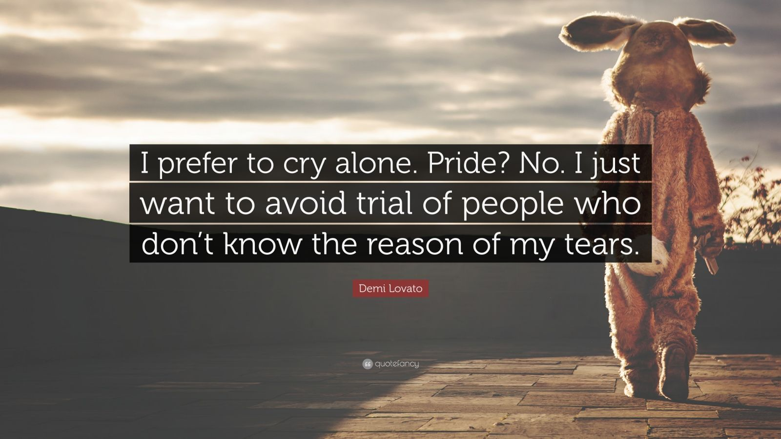 """Demi Lovato Quote: """"I prefer to cry alone. Pride? No. I just want to avoid trial of people who don't know the reason of my tears."""""""