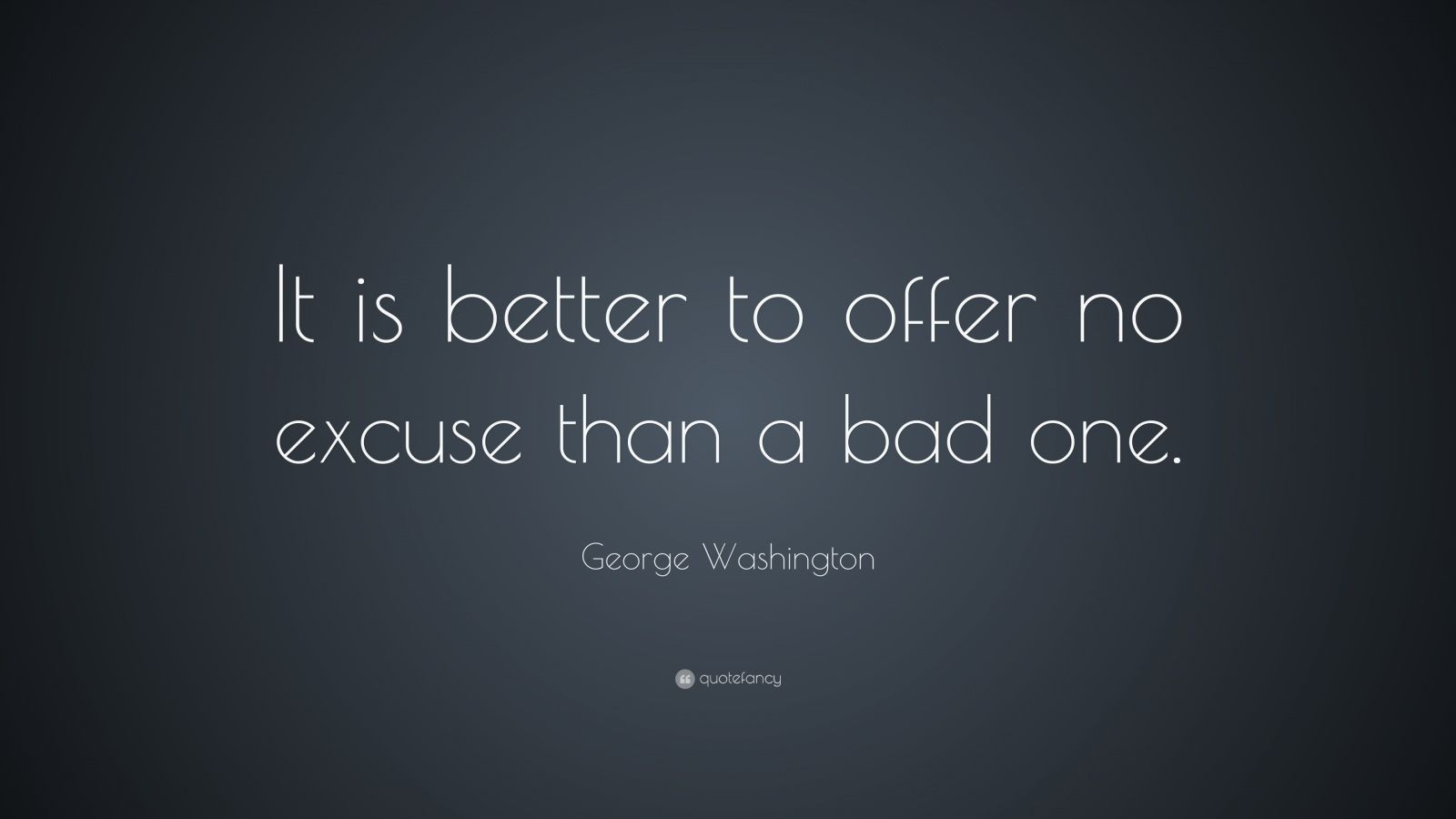 "George Washington Quote: ""It is better to offer no excuse than a bad one."""