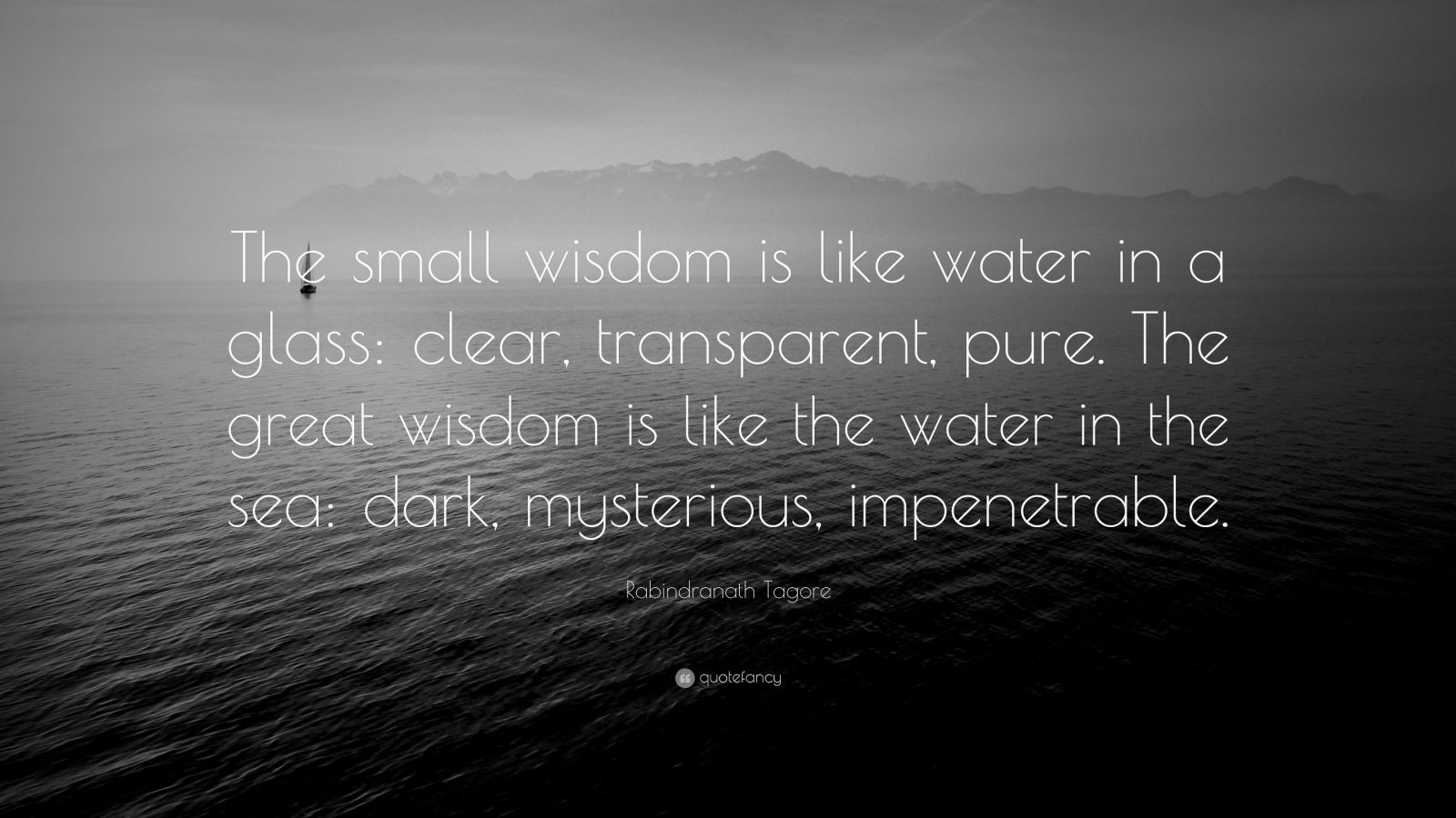 "Rabindranath Tagore Quote: ""The small wisdom is like water in a glass: clear, transparent, pure. The great wisdom is like the water in the sea: dark, mysterious, impenetrable."""