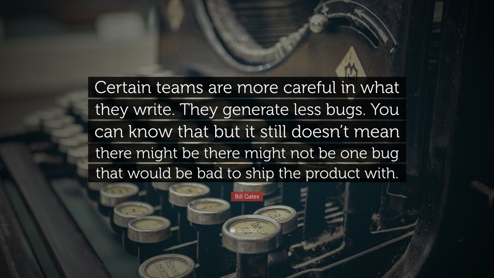 "Bill Gates Quote: ""Certain teams are more careful in what they write. They generate less bugs. You can know that but it still doesn't mean there might be there might not be one bug that would be bad to ship the product with."""