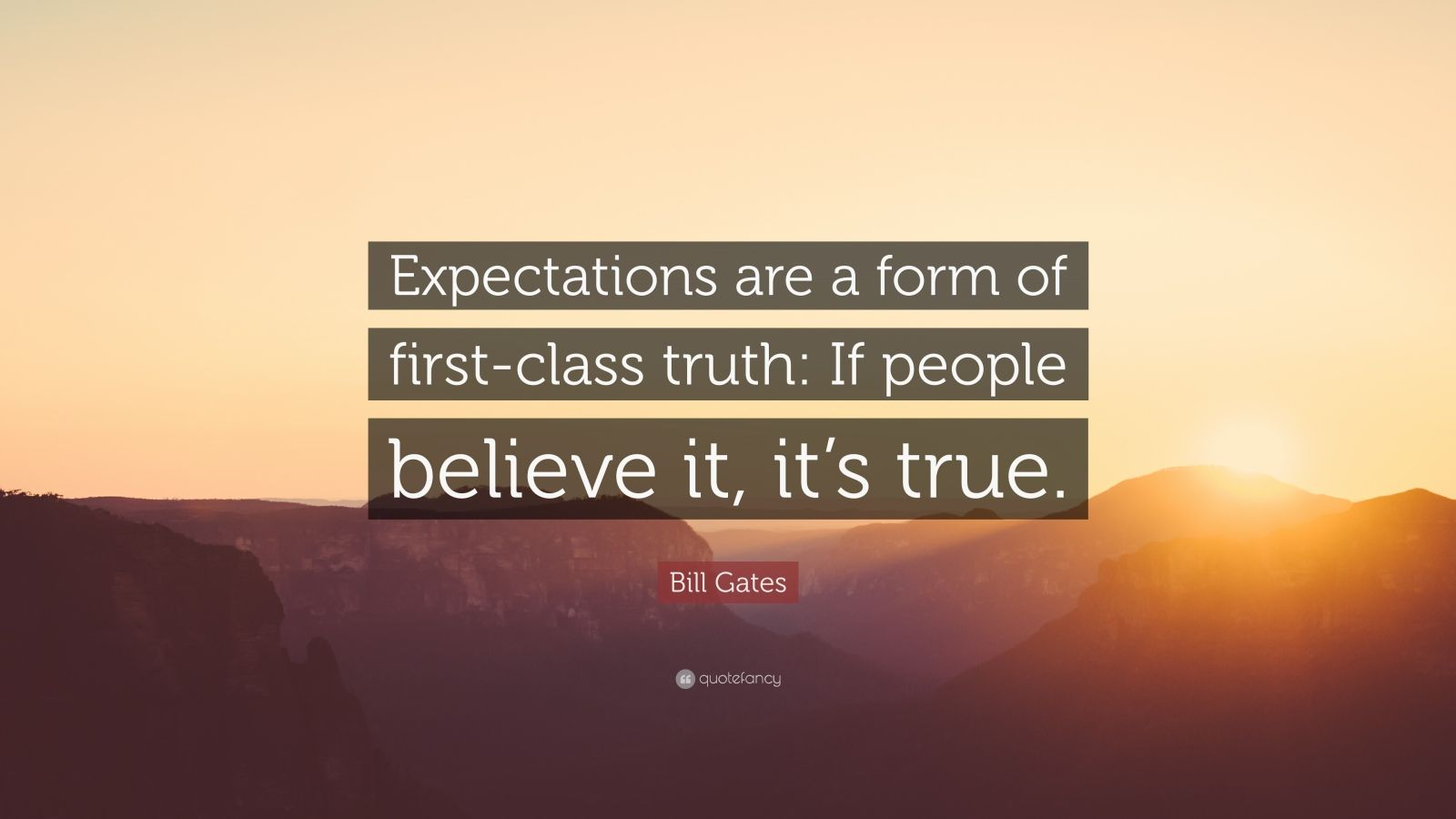 """Bill Gates Quote: """"Expectations are a form of first-class truth: If people believe it, it's true."""""""