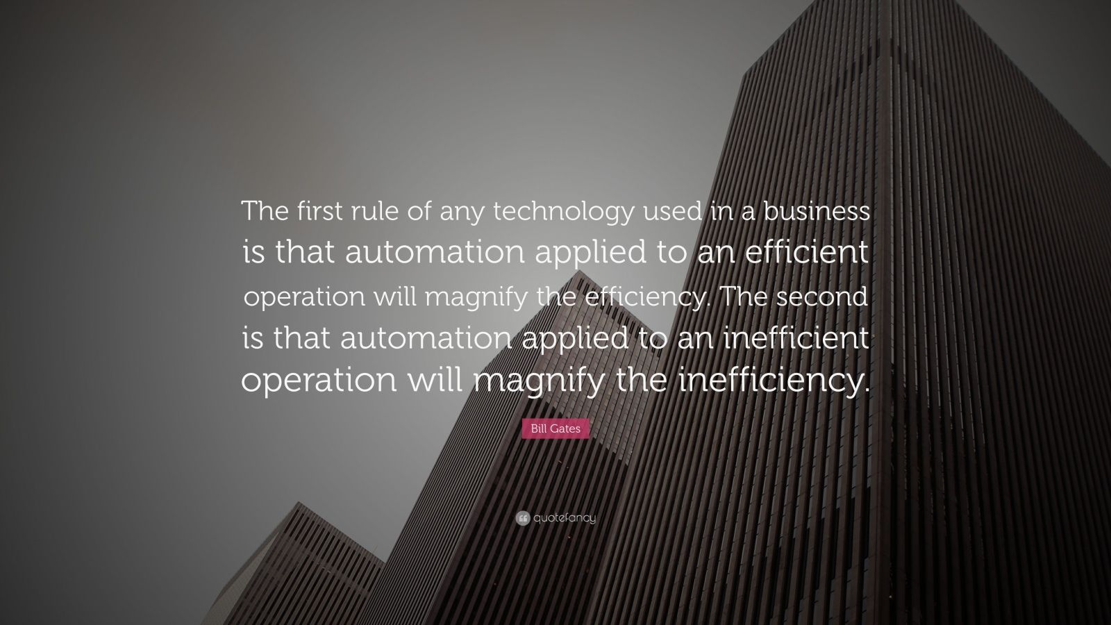 "Bill Gates Quote: ""The first rule of any technology used in a business is that automation applied to an efficient operation will magnify the efficiency. The second is that automation applied to an inefficient operation will magnify the inefficiency."""
