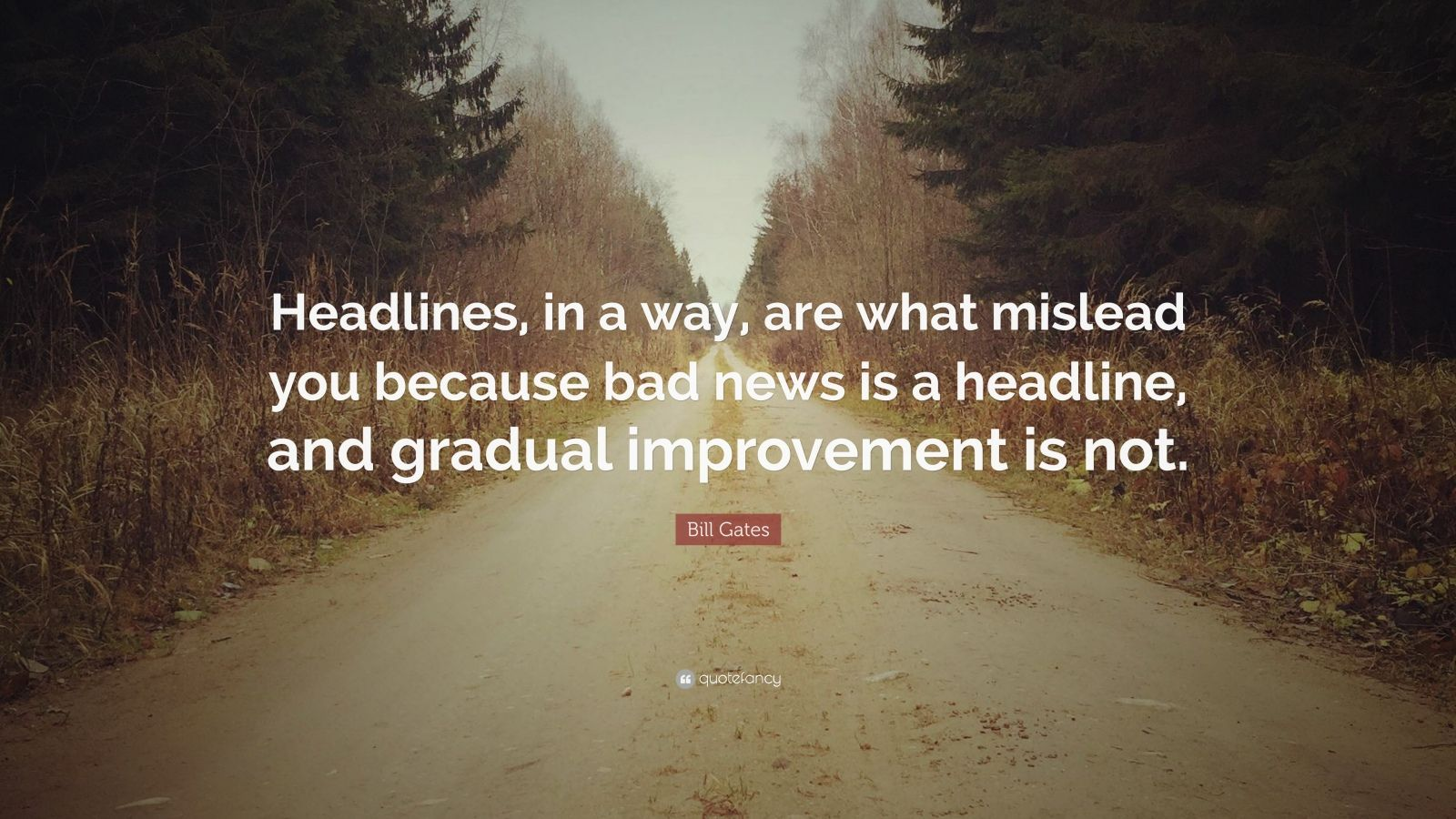 "Bill Gates Quote: ""Headlines, in a way, are what mislead you because bad news is a headline, and gradual improvement is not."""