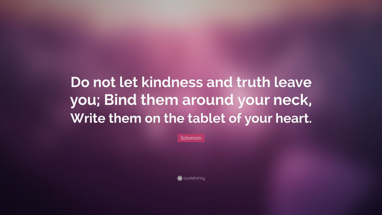 "Solomon Quote: ""Do not let kindness and truth leave you; Bind them around your neck, Write them on the tablet of your heart."""