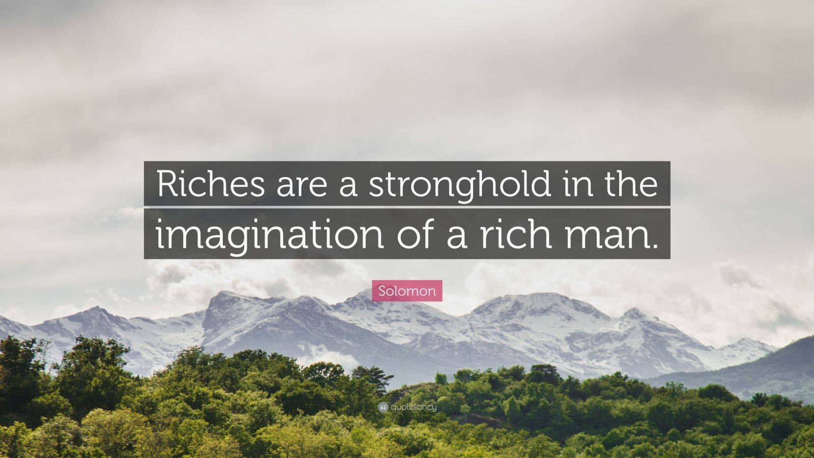 """Solomon Quote: """"Riches are a stronghold in the imagination of a rich man."""""""