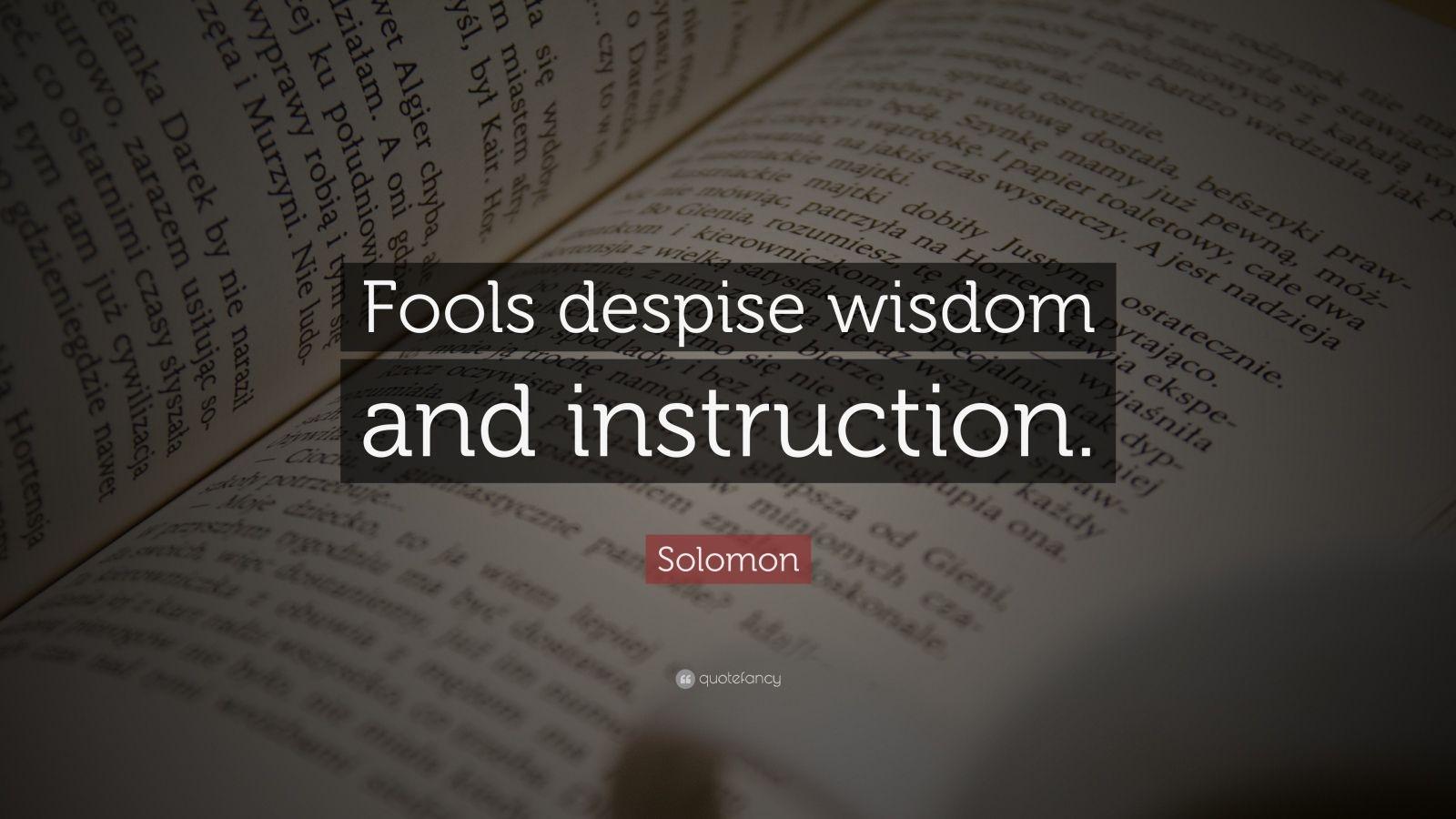 "Solomon Quote: ""Fools despise wisdom and instruction."""
