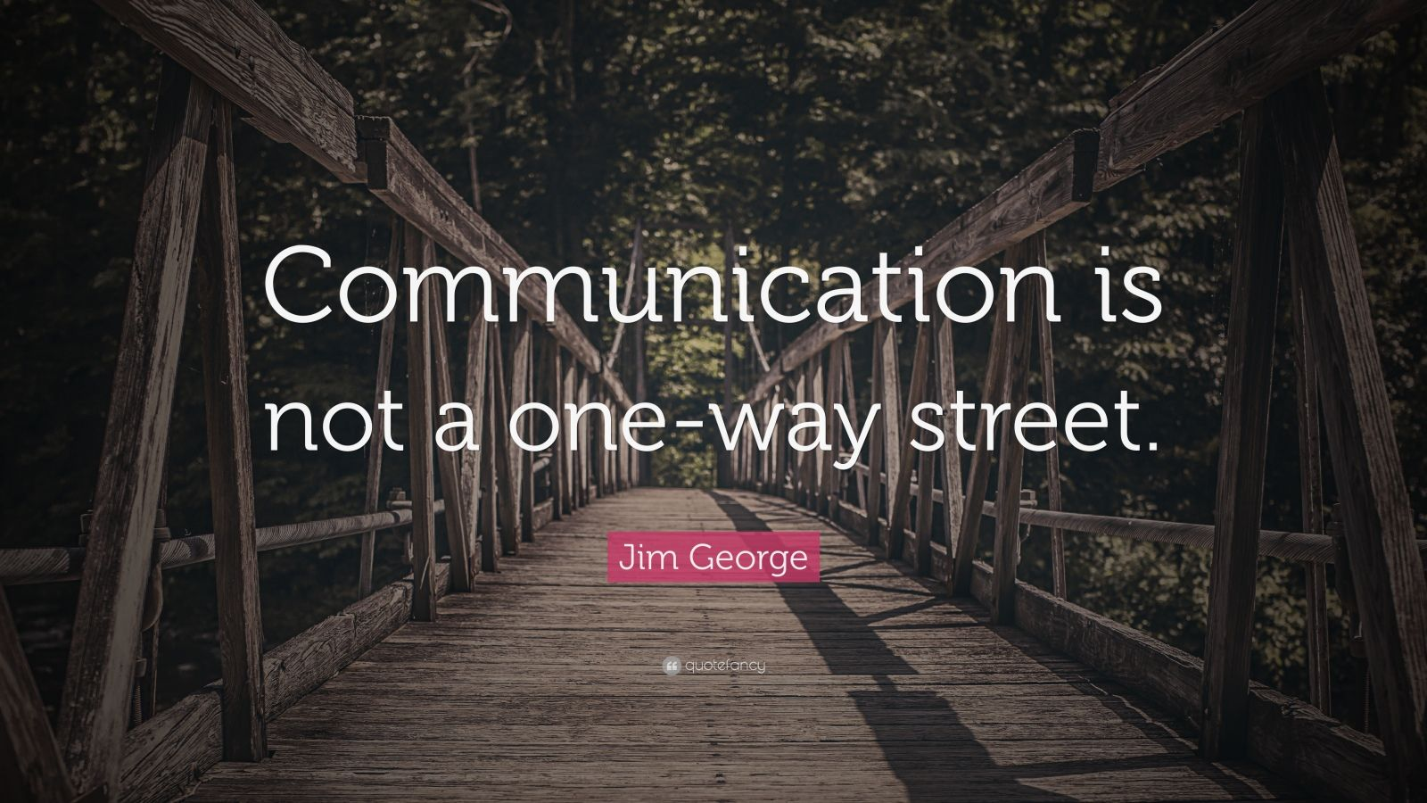 """Jim George Quote: """"Communication is not a one-way street."""""""