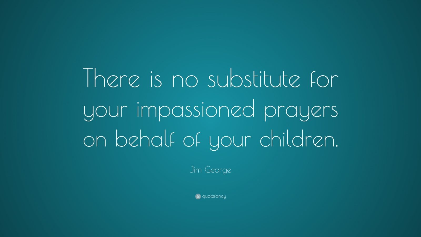 """Jim George Quote: """"There is no substitute for your impassioned prayers on behalf of your children."""""""