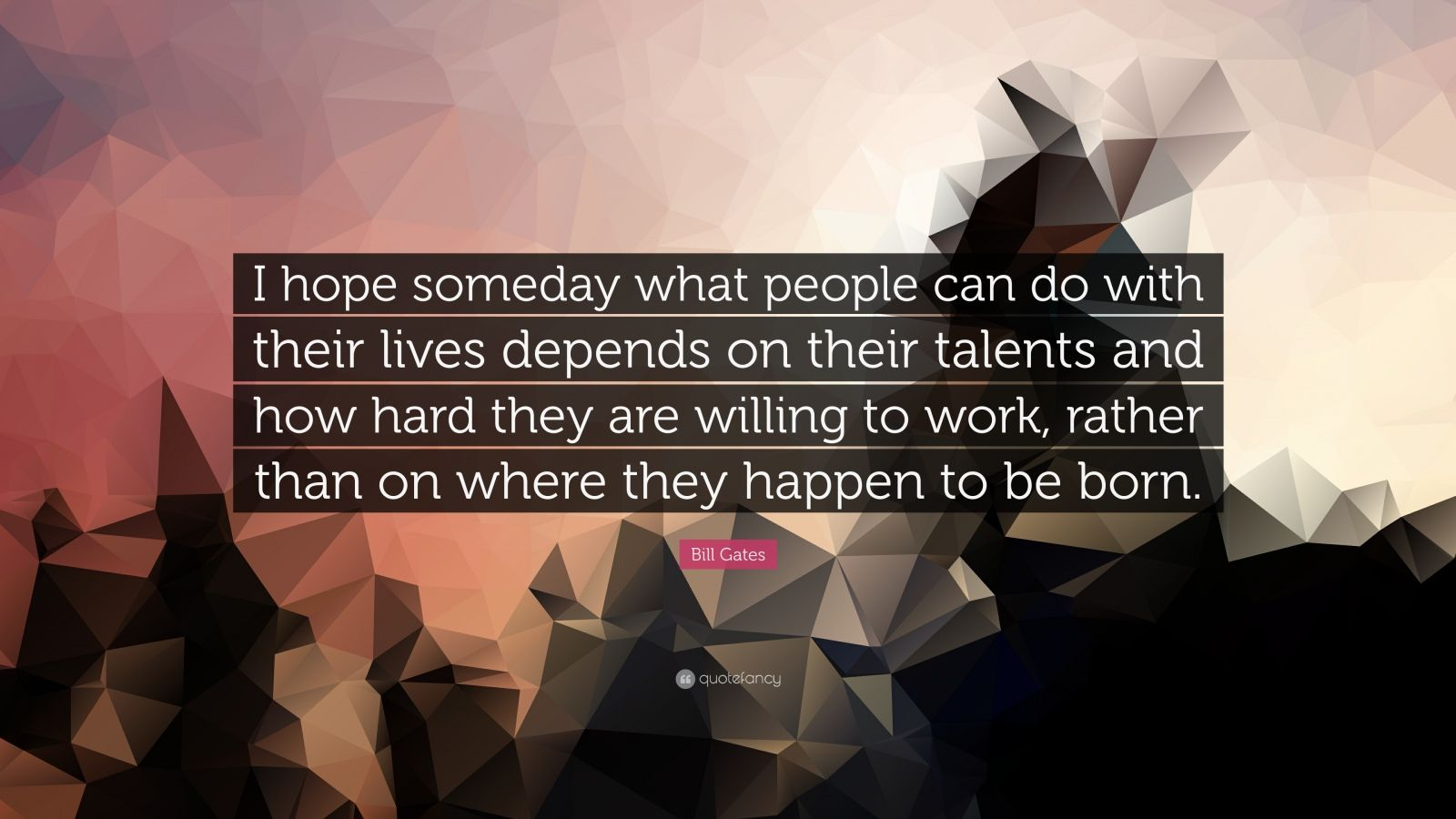 "Bill Gates Quote: ""I hope someday what people can do with their lives depends on their talents and how hard they are willing to work, rather than on where they happen to be born."""