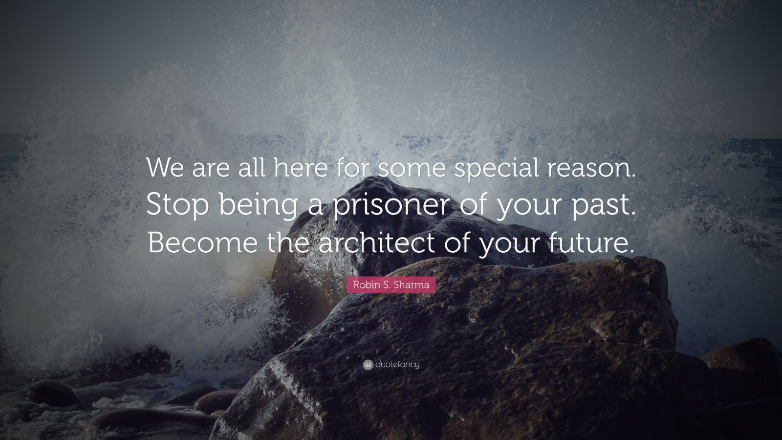 "Robin S. Sharma Quote: ""We are all here for some special reason. Stop being a prisoner of your past. Become the architect of your future."""