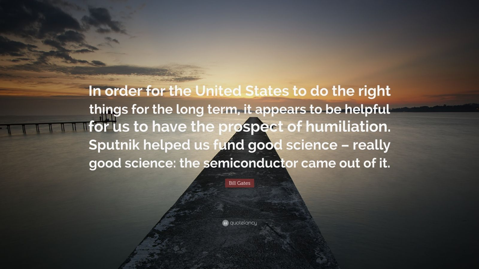 "Bill Gates Quote: ""In order for the United States to do the right things for the long term, it appears to be helpful for us to have the prospect of humiliation. Sputnik helped us fund good science – really good science: the semiconductor came out of it."""