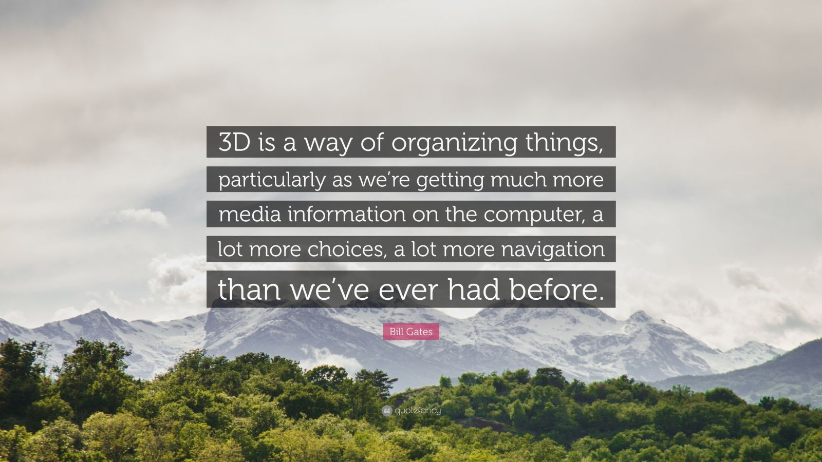 "Bill Gates Quote: ""3D is a way of organizing things, particularly as we're getting much more media information on the computer, a lot more choices, a lot more navigation than we've ever had before."""