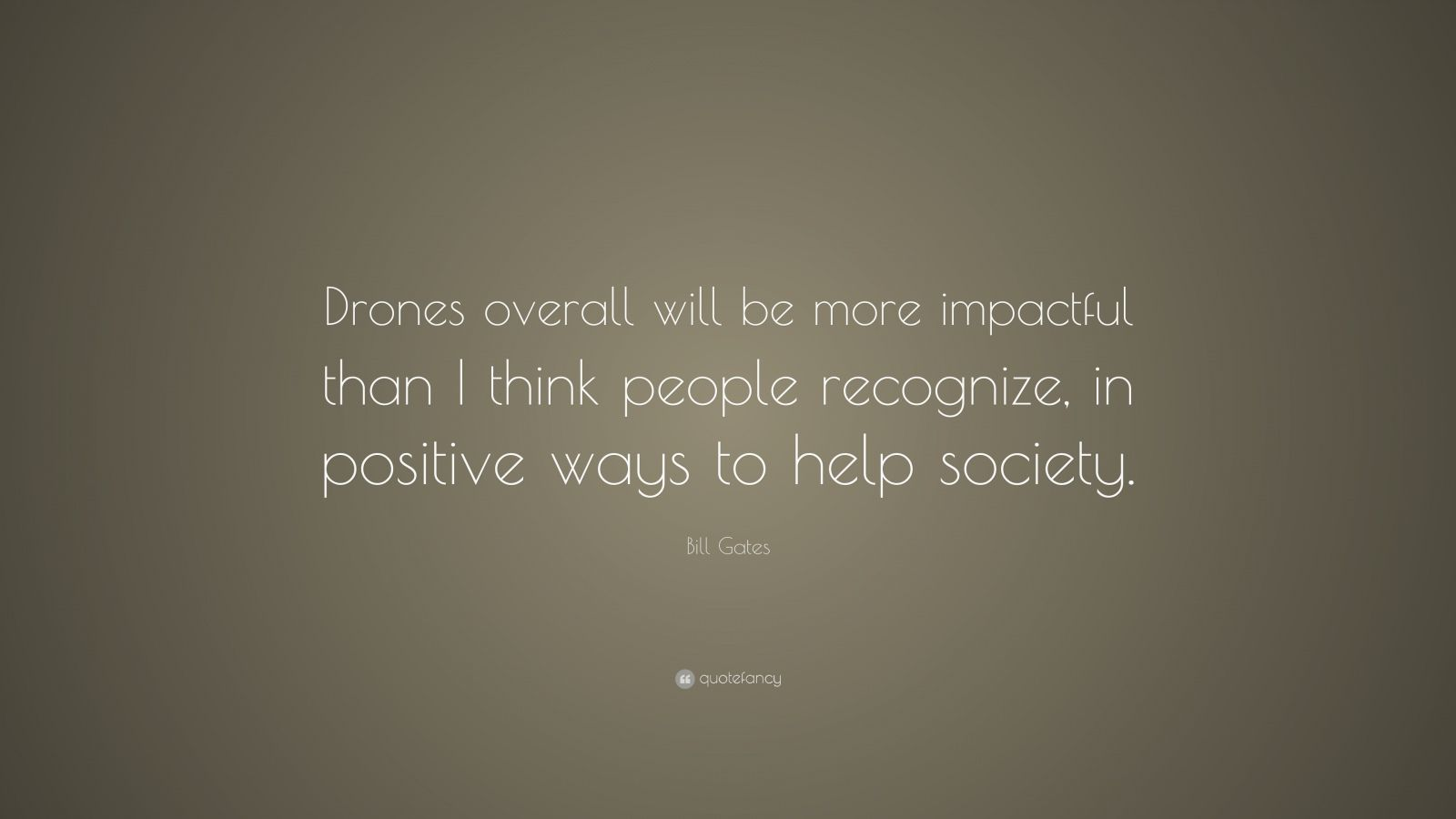 "Bill Gates Quote: ""Drones overall will be more impactful than I think people recognize, in positive ways to help society."""