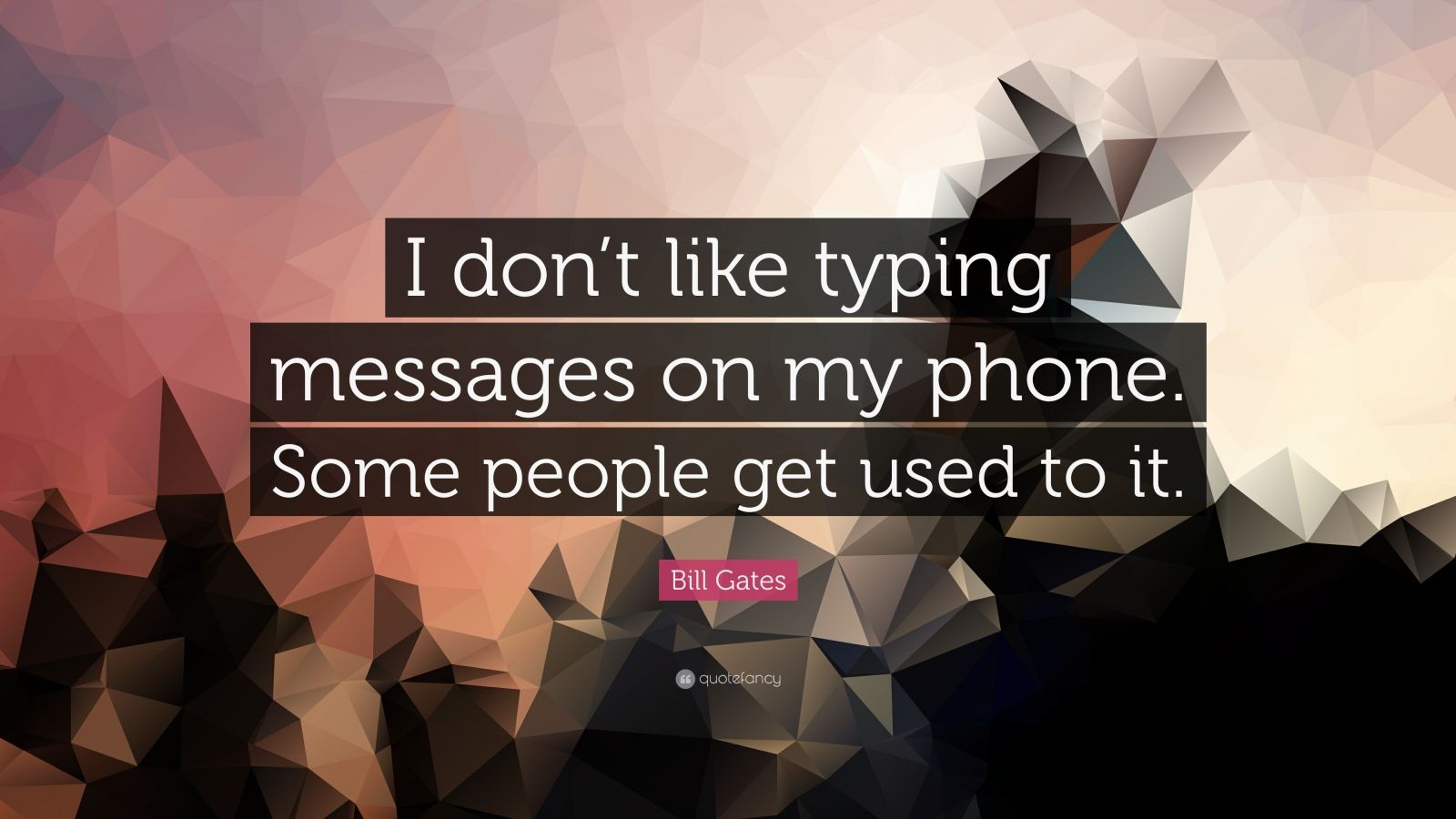 "Bill Gates Quote: ""I don't like typing messages on my phone. Some people get used to it."""