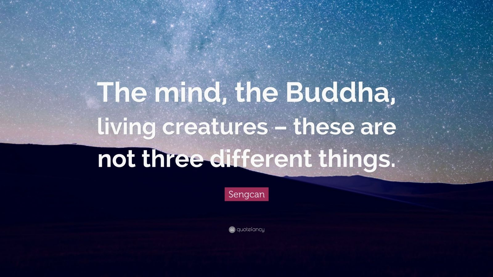 "Sengcan Quote: ""The mind, the Buddha, living creatures – these are not three different things."""