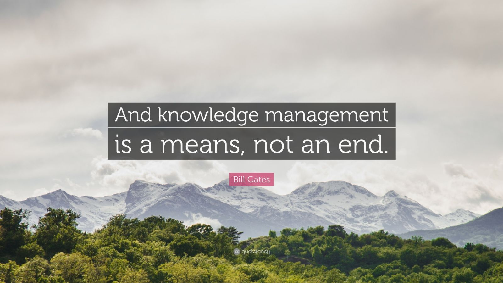 "Bill Gates Quote: ""And knowledge management is a means, not an end."""