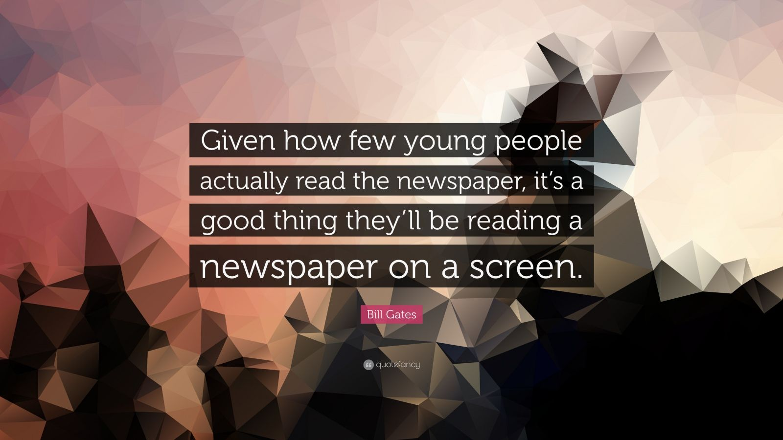 """Bill Gates Quote: """"Given how few young people actually read the newspaper, it's a good thing they'll be reading a newspaper on a screen."""""""