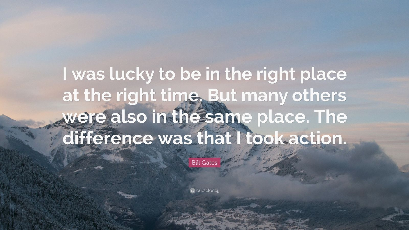 "Bill Gates Quote: ""I was lucky to be in the right place at the right time. But many others were also in the same place. The difference was that I took action."""