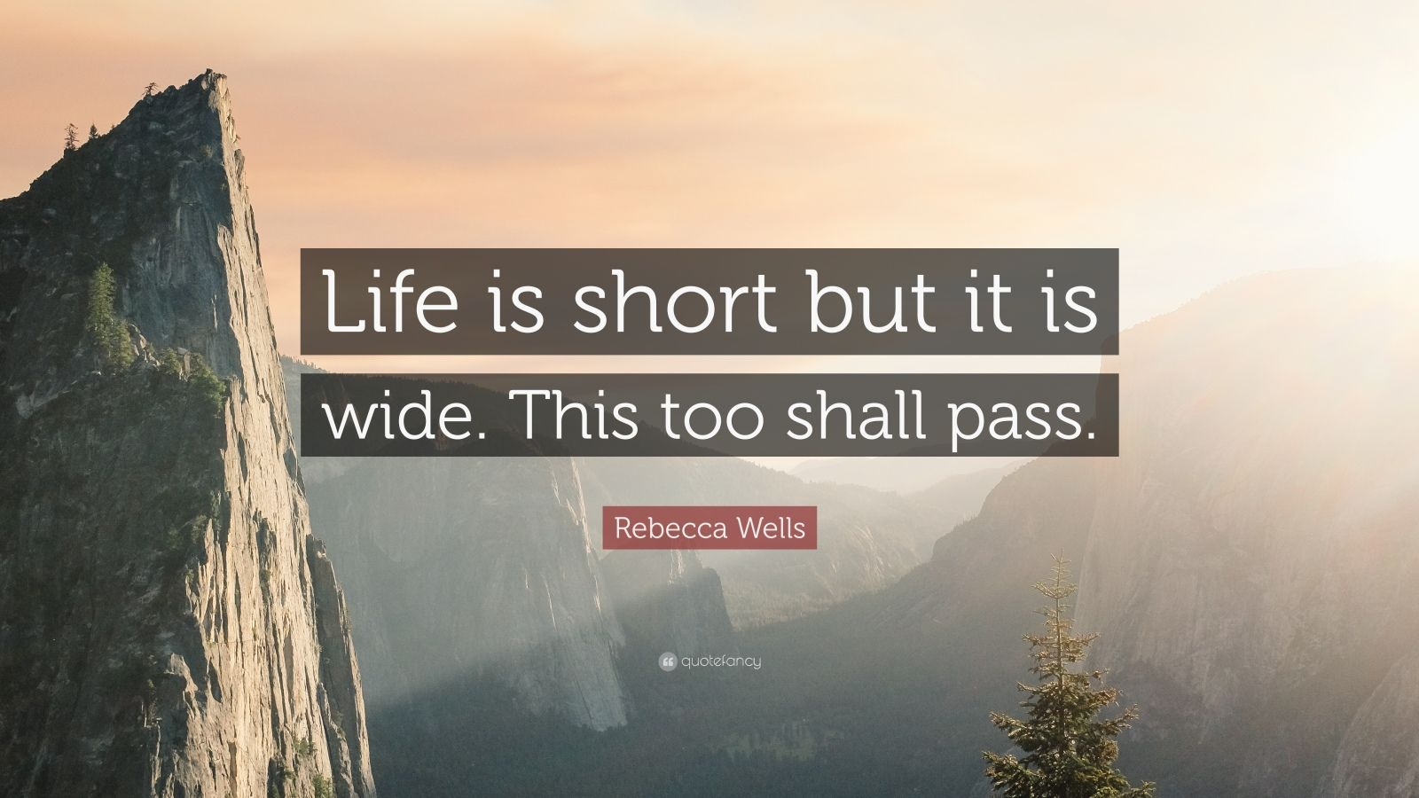 """Rebecca Wells Quote: """"Life is short but it is wide. This too shall pass."""""""