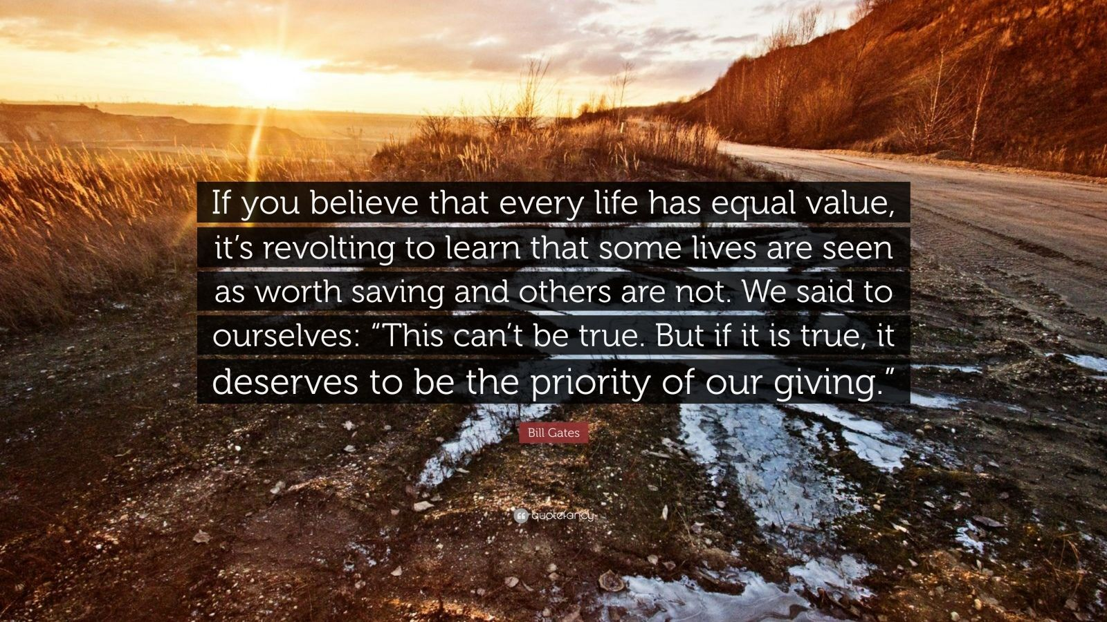 "Bill Gates Quote: ""If you believe that every life has equal value, it's revolting to learn that some lives are seen as worth saving and others are not. We said to ourselves: ""This can't be true. But if it is true, it deserves to be the priority of our giving."""""