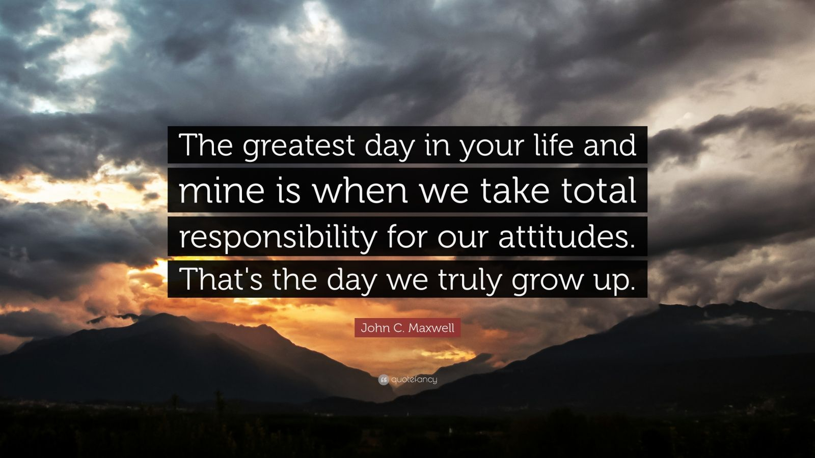 "John C. Maxwell Quote: ""The greatest day in your life and mine is when we take total responsibility for our attitudes. That's the day we truly grow up."""