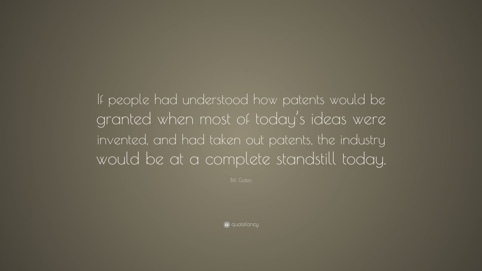 "Bill Gates Quote: ""If people had understood how patents would be granted when most of today's ideas were invented, and had taken out patents, the industry would be at a complete standstill today."""