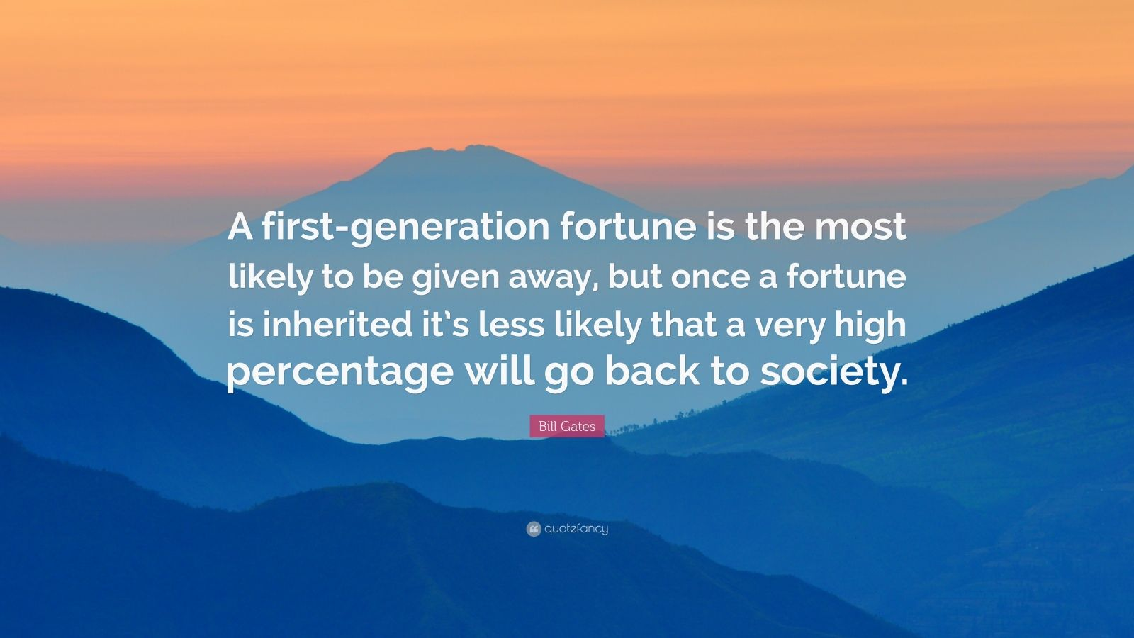 "Bill Gates Quote: ""A first-generation fortune is the most likely to be given away, but once a fortune is inherited it's less likely that a very high percentage will go back to society."""