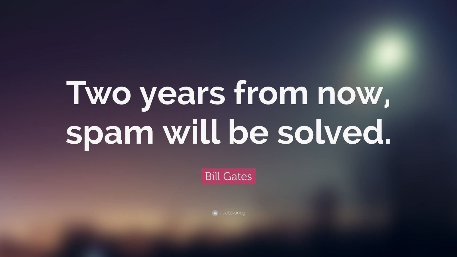 "Bill Gates Quote: ""Two years from now, spam will be solved."""
