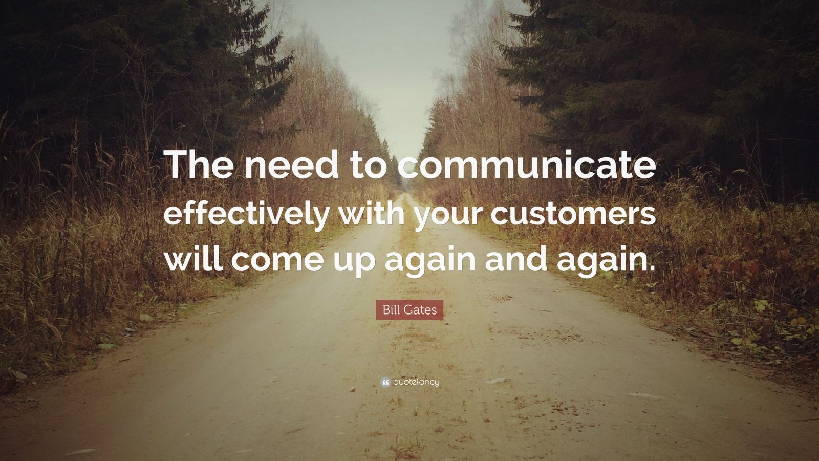 """Bill Gates Quote: """"The need to communicate effectively with your customers will come up again and again."""""""