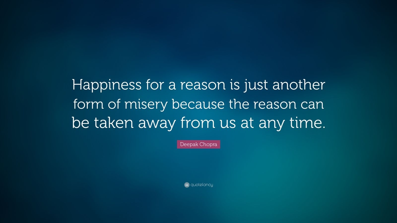 "Deepak Chopra Quote: ""Happiness for a reason is just another form of misery because the reason can be taken away from us at any time."""