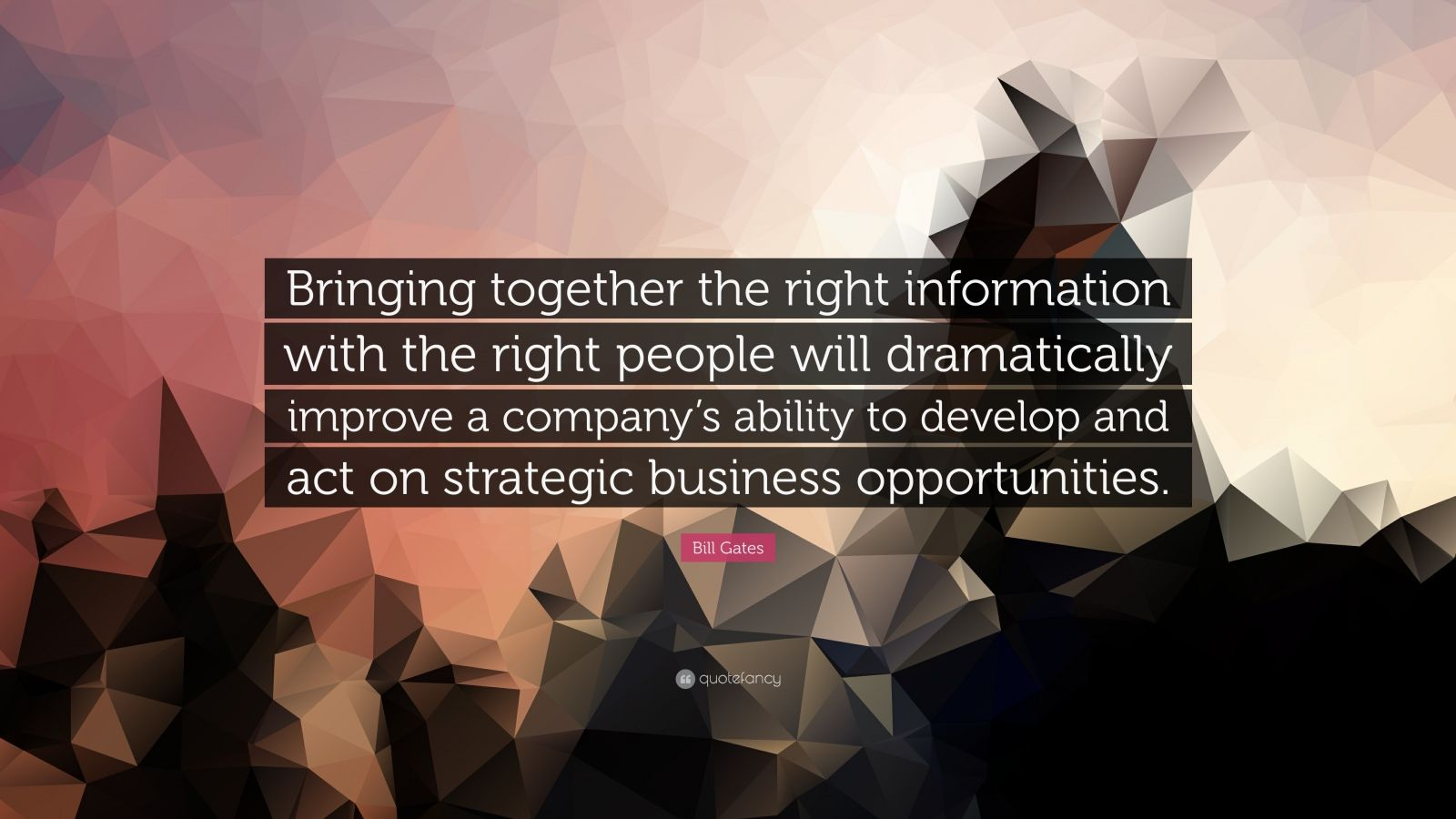 "Bill Gates Quote: ""Bringing together the right information with the right people will dramatically improve a company's ability to develop and act on strategic business opportunities."""