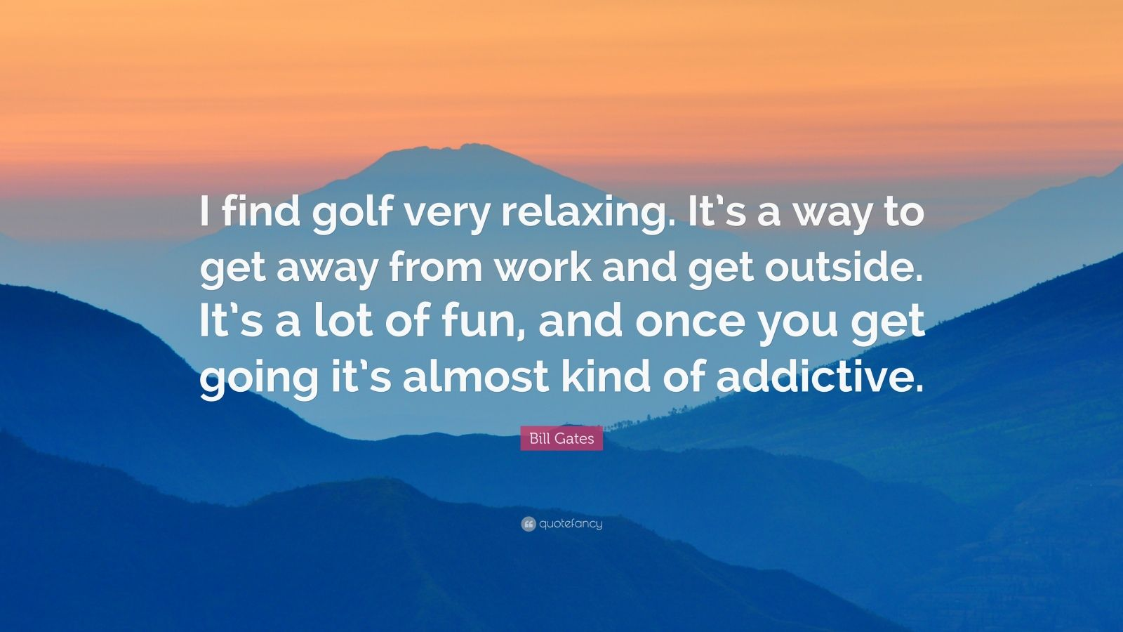 "Bill Gates Quote: ""I find golf very relaxing. It's a way to get away from work and get outside. It's a lot of fun, and once you get going it's almost kind of addictive."""