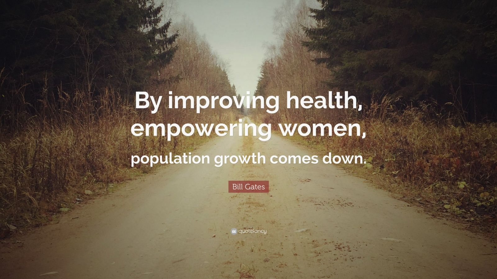 """Bill Gates Quote: """"By improving health, empowering women, population growth comes down."""""""