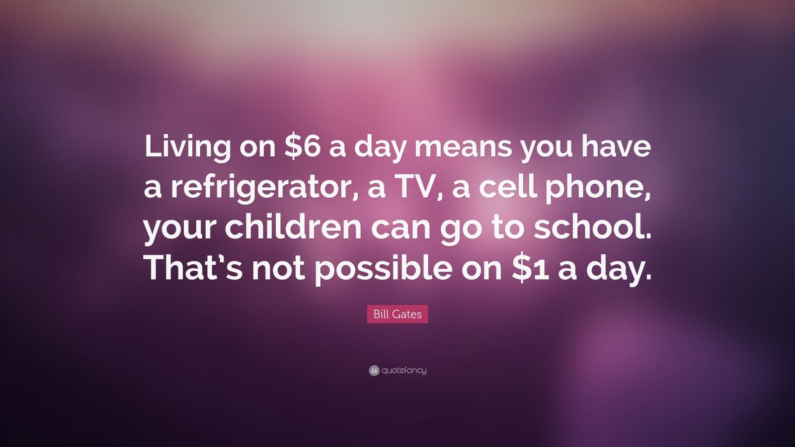 "Bill Gates Quote: ""Living on $6 a day means you have a refrigerator, a TV, a cell phone, your children can go to school. That's not possible on $1 a day."""