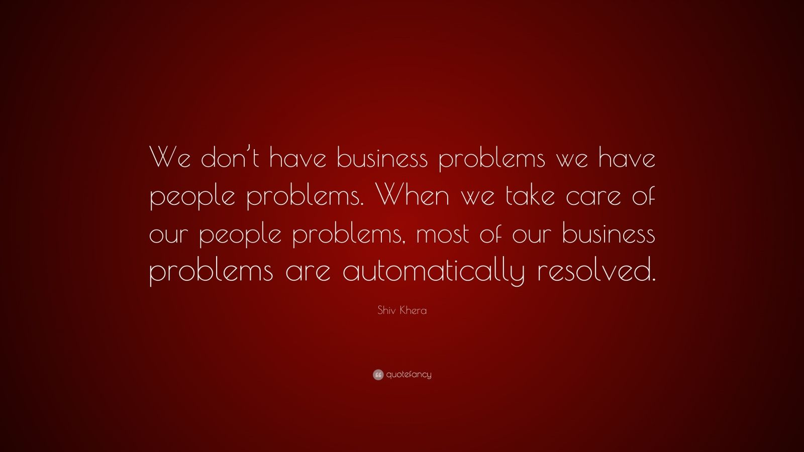 "Shiv Khera Quote: ""We don't have business problems we have people problems. When we take care of our people problems, most of our business problems are automatically resolved."""