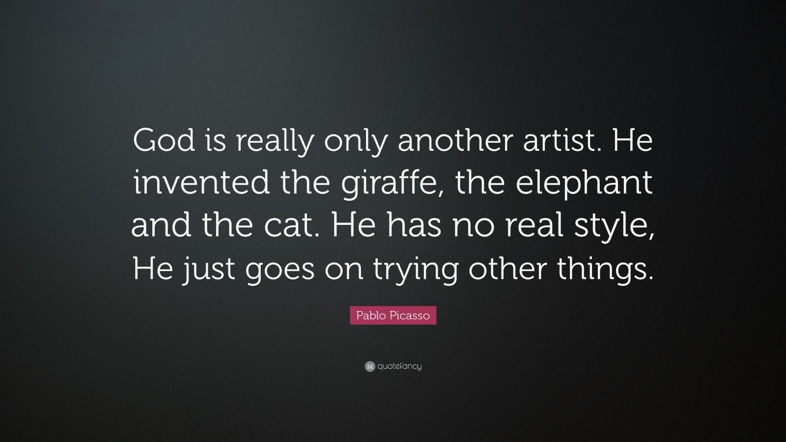 "Pablo Picasso Quote: ""God is really only another artist. He invented the giraffe, the elephant and the cat. He has no real style, He just goes on trying other things."""