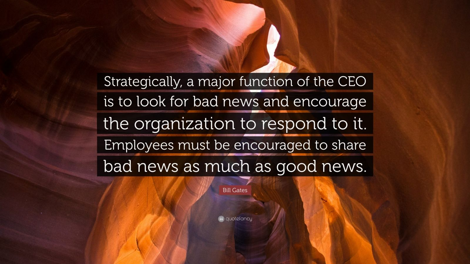 "Bill Gates Quote: ""Strategically, a major function of the CEO is to look for bad news and encourage the organization to respond to it. Employees must be encouraged to share bad news as much as good news."""