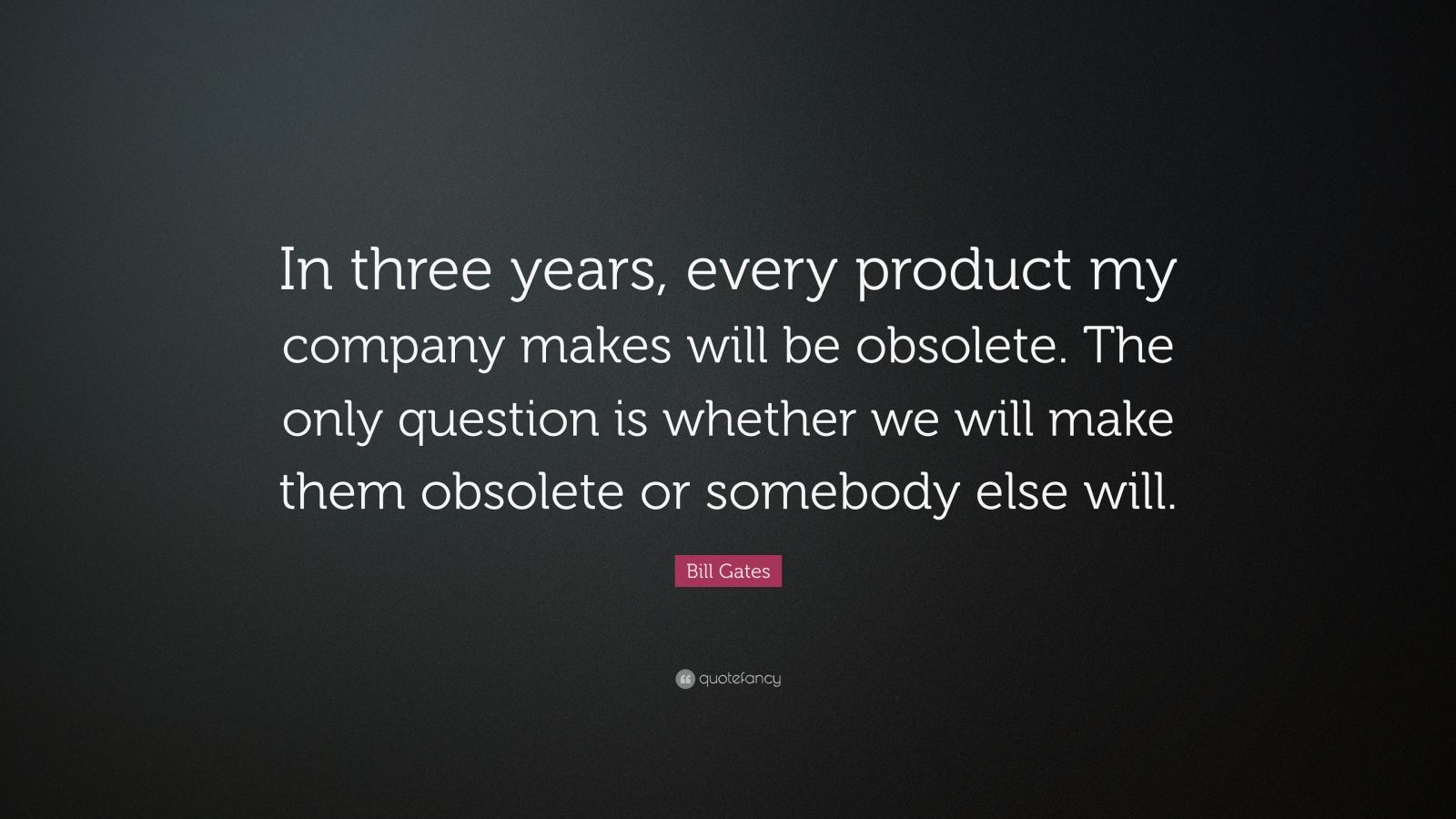 """Bill Gates Quote: """"In three years, every product my company makes will be obsolete. The only question is whether we will make them obsolete or somebody else will."""""""