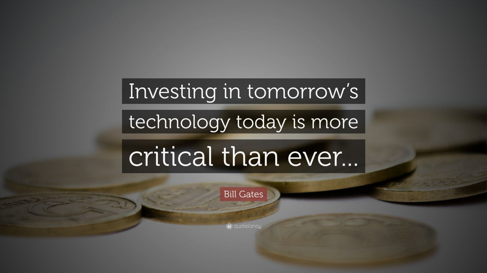 "Bill Gates Quote: ""Investing in tomorrow's technology today is more critical than ever..."""