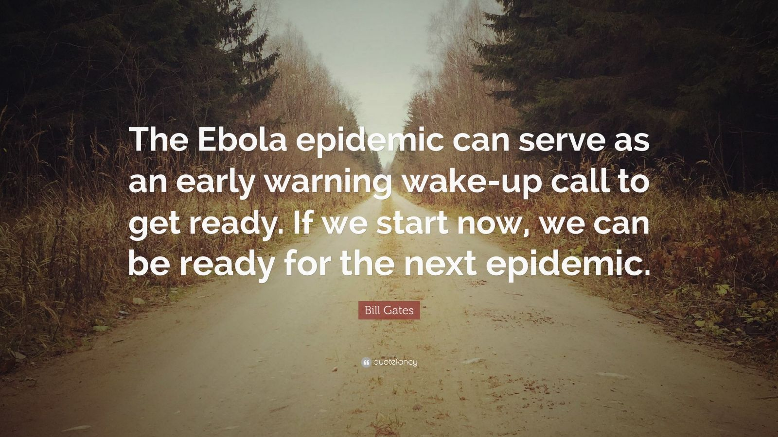 "Bill Gates Quote: ""The Ebola epidemic can serve as an early warning wake-up call to get ready. If we start now, we can be ready for the next epidemic."""
