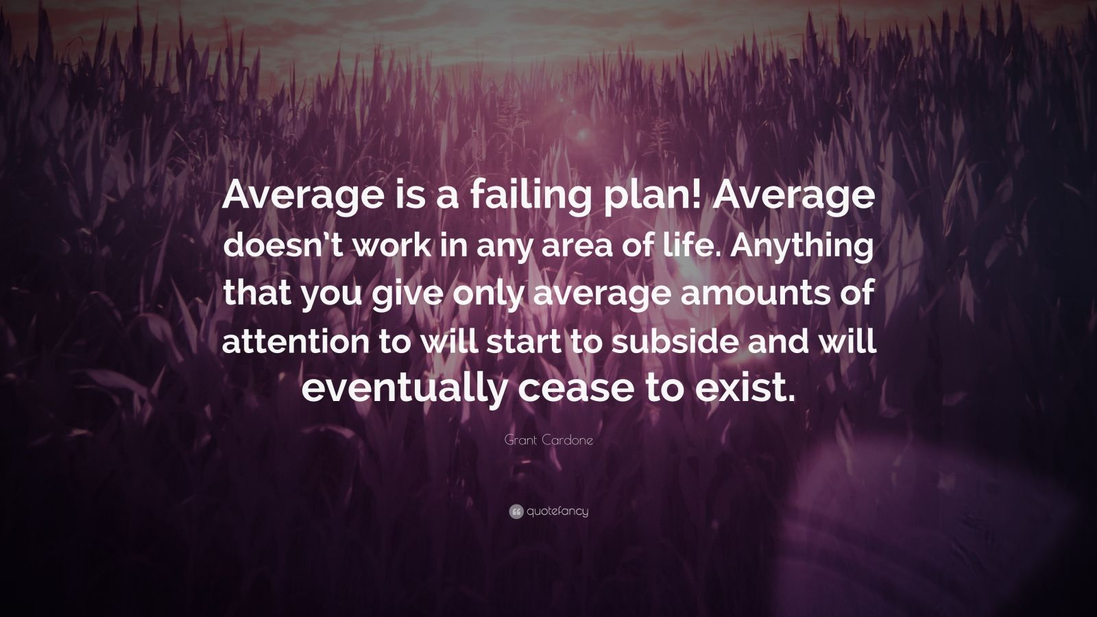 """Grant Cardone Quote: """"Average is a failing plan! Average doesn't work in any area of life. Anything that you give only average amounts of attention to will start to subside and will eventually cease to exist."""""""