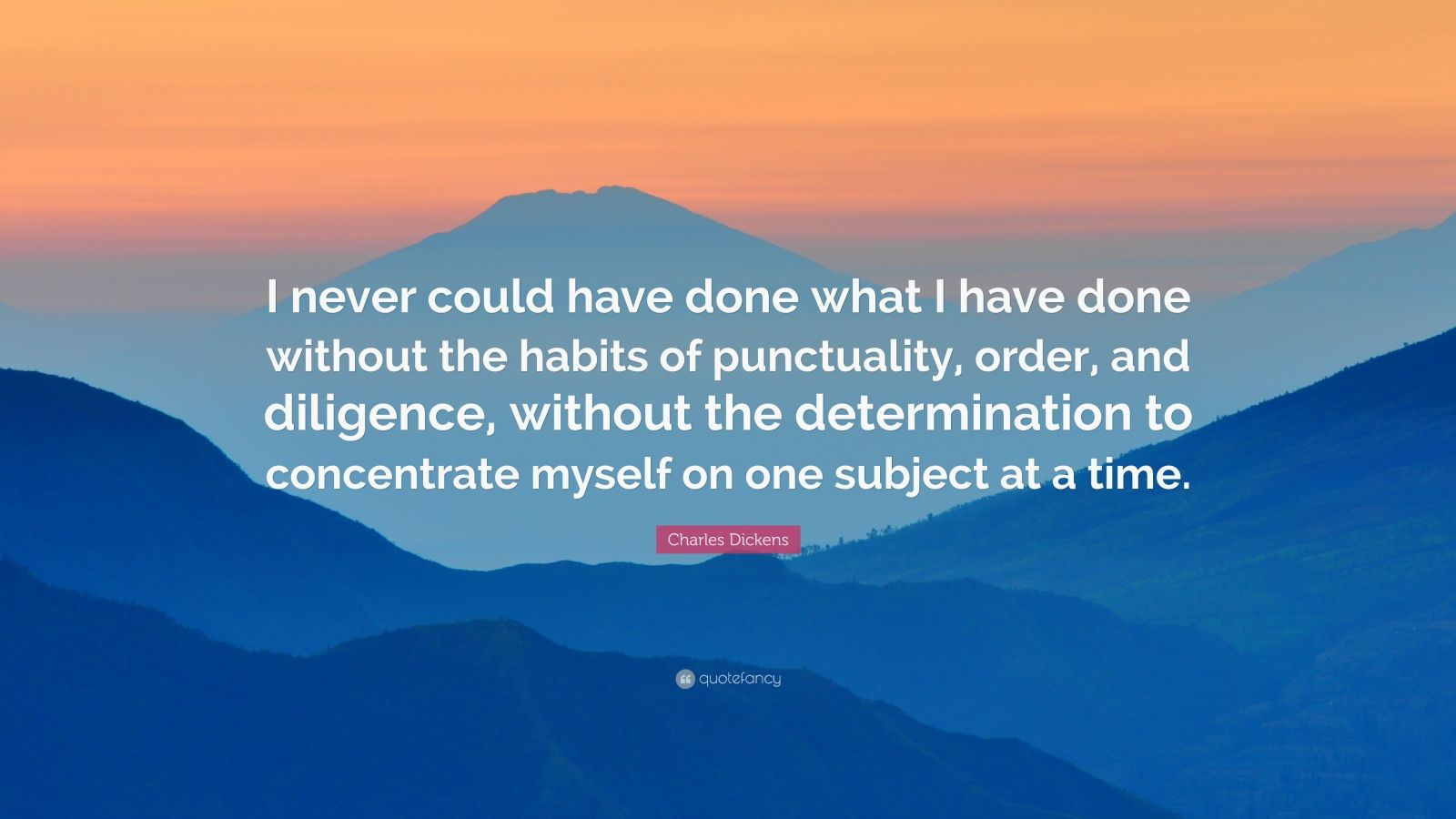 """Charles Dickens Quote: """"I never could have done what I have done without the habits of punctuality, order, and diligence, without the determination to concentrate myself on one subject at a time."""""""