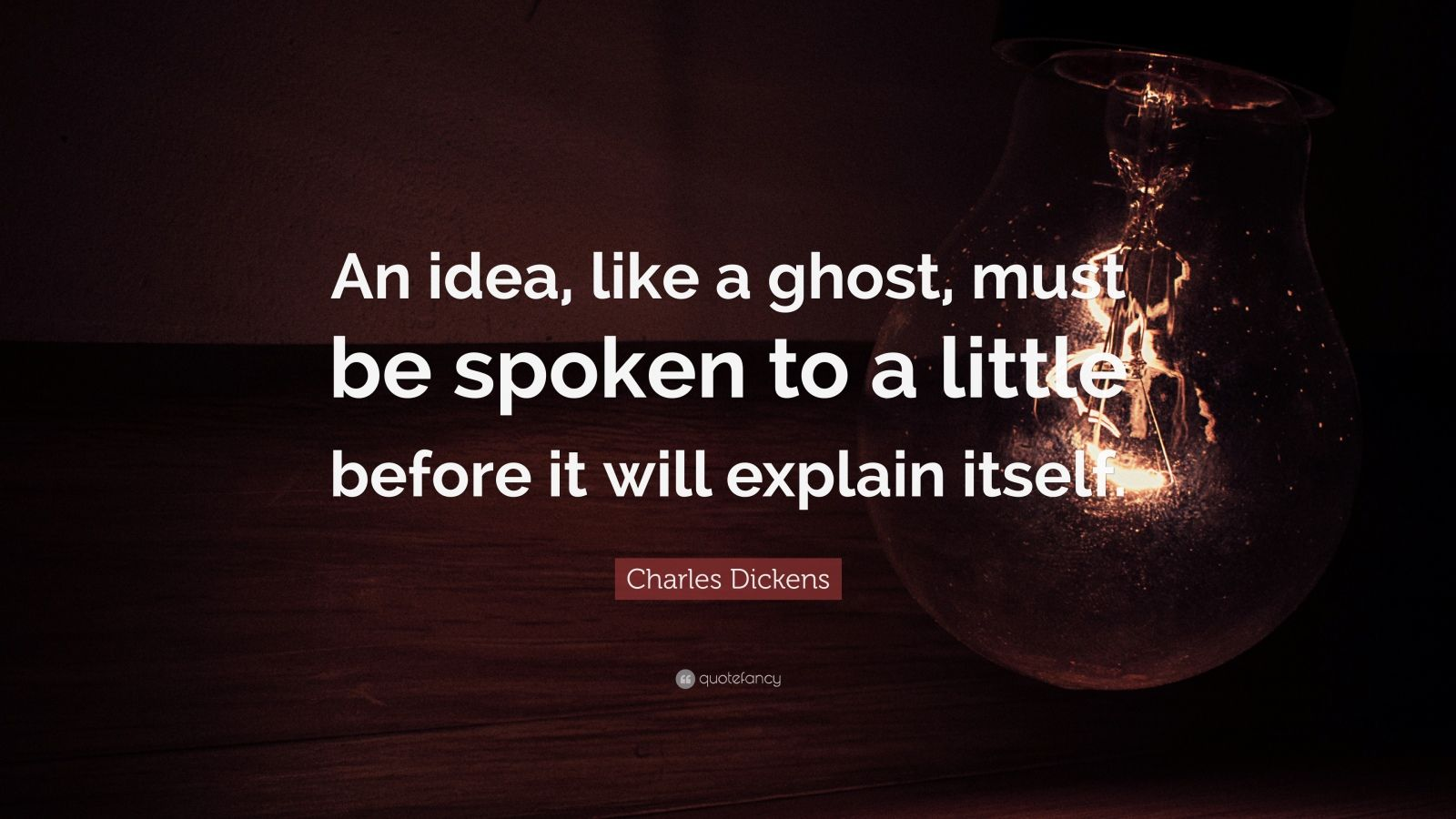 """Charles Dickens Quote: """"An idea, like a ghost, must be spoken to a little before it will explain itself."""""""