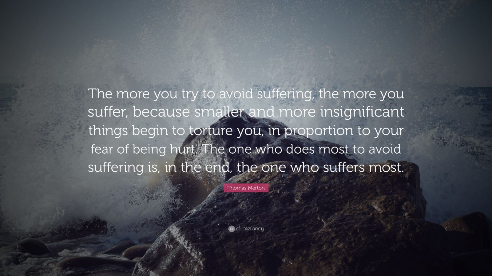 "Thomas Merton Quote: ""The more you try to avoid suffering, the more you suffer, because smaller and more insignificant things begin to torture you, in proportion to your fear of being hurt. The one who does most to avoid suffering is, in the end, the one who suffers most."""