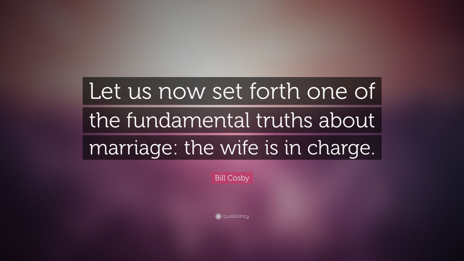 "Bill Cosby Quote: ""Let us now set forth one of the fundamental truths about marriage: the wife is in charge."""