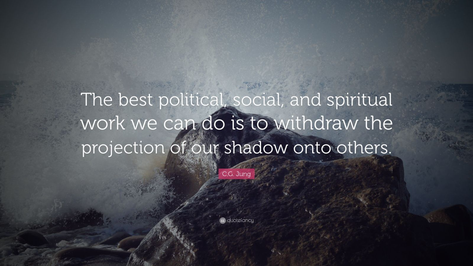 """C.G. Jung Quote: """"The best political, social, and spiritual work we can do is to withdraw the projection of our shadow onto others."""""""