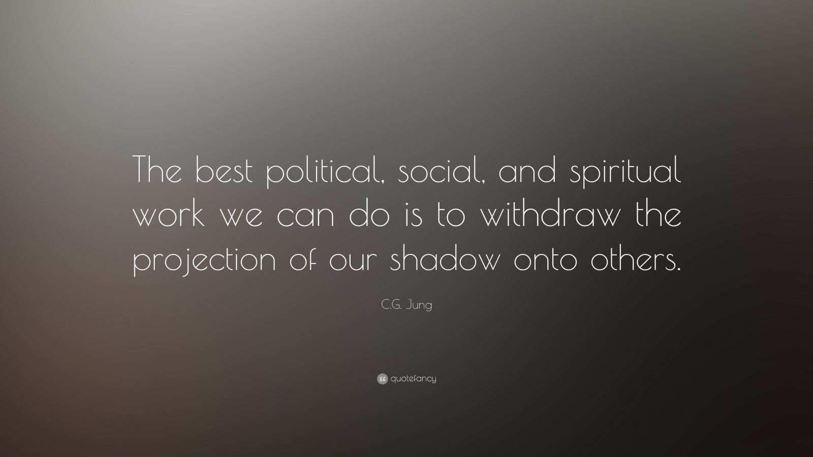 "C.G. Jung Quote: ""The best political, social, and spiritual work we can do is to withdraw the projection of our shadow onto others."""