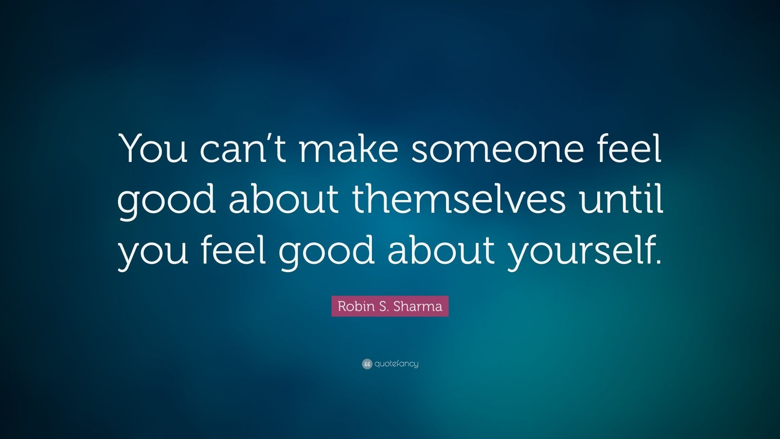 "Robin S. Sharma Quote: ""You can't make someone feel good about themselves until you feel good about yourself."""